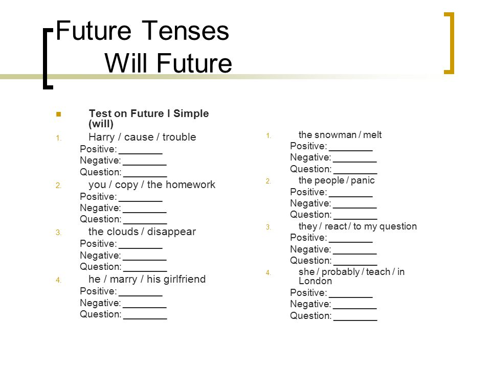 Future Tenses Will Future Test on Future I Simple (will) 1. Harry / cause / trouble Positive: ________ Negative: ________ Question: ________ 2. you /