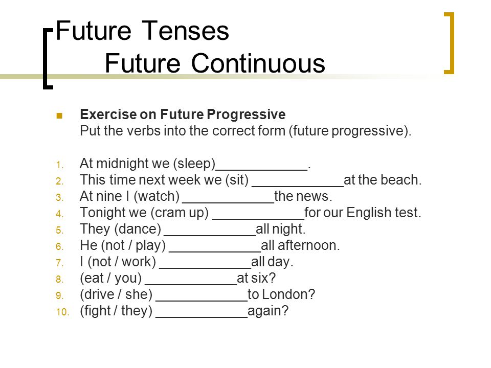 Future Tenses Future Continuous Exercise on Future Progressive Put the verbs into the correct form (future progressive). 1. At midnight we (sleep)____