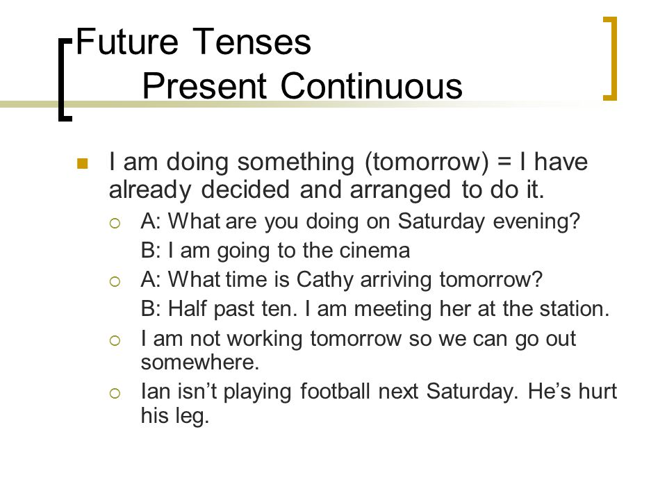 Future Tenses Present Continuous Time expressions such as tomorrow, next week, next year, next summer are used with present continuous to express arranged future.