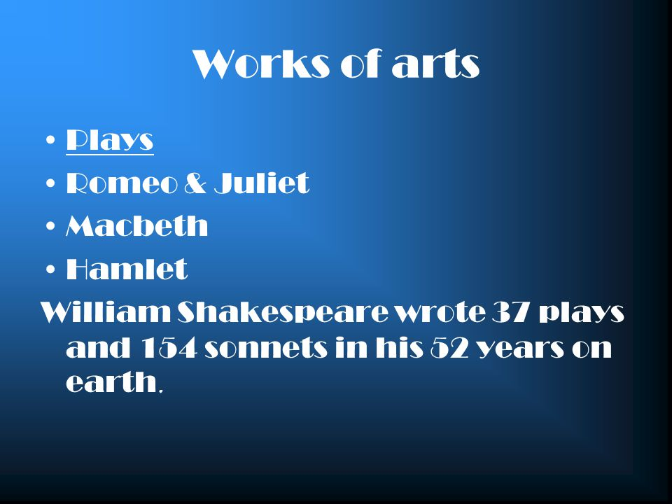 Works of arts Plays Romeo & Juliet Macbeth Hamlet William Shakespeare wrote 37 plays and 154 sonnets in his 52 years on earth.