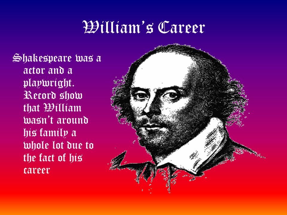 William's Career Shakespeare was a actor and a playwright. Record show that William wasn't around his family a whole lot due to the fact of his career