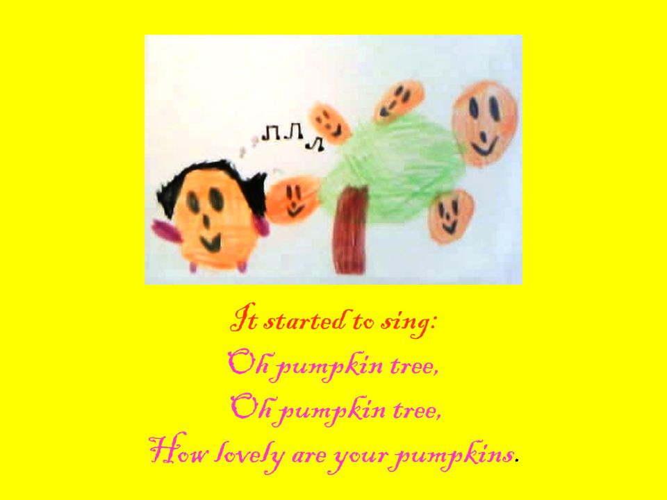 It started to sing: Oh pumpkin tree, Oh pumpkin tree, How lovely are your pumpkins.