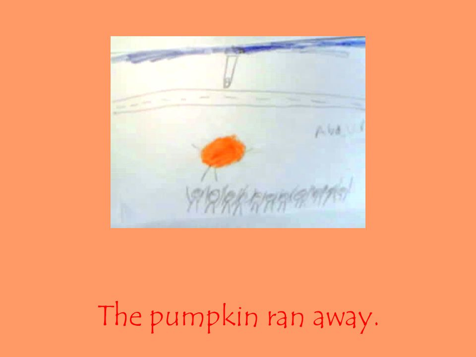 The pumpkin ran away.
