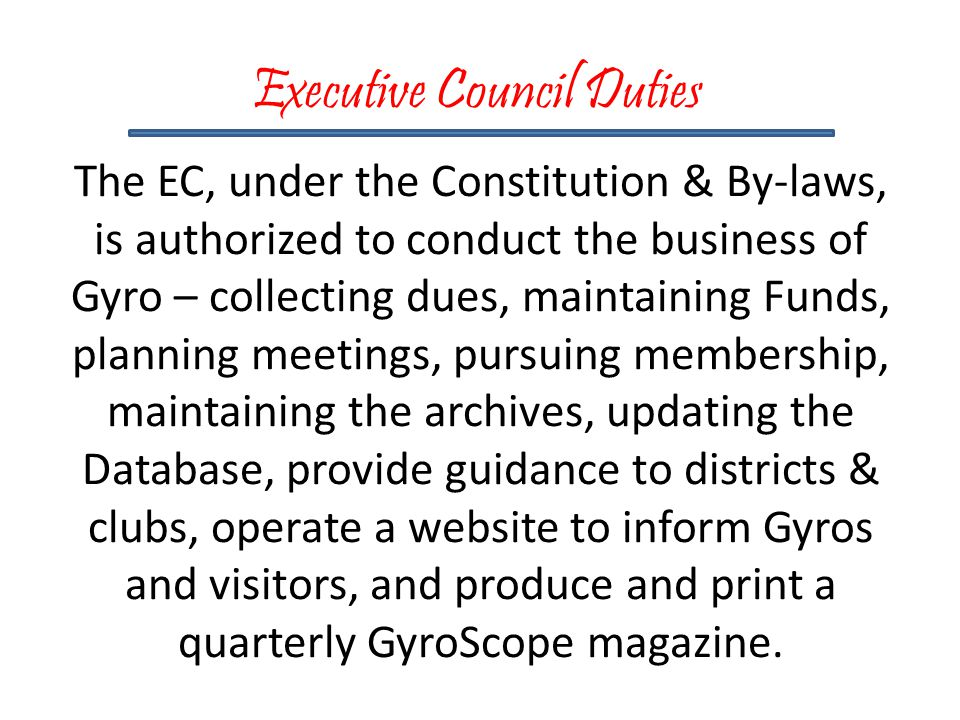 The EC, under the Constitution & By-laws, is authorized to conduct the business of Gyro – collecting dues, maintaining Funds, planning meetings, pursuing membership, maintaining the archives, updating the Database, provide guidance to districts & clubs, operate a website to inform Gyros and visitors, and produce and print a quarterly GyroScope magazine.