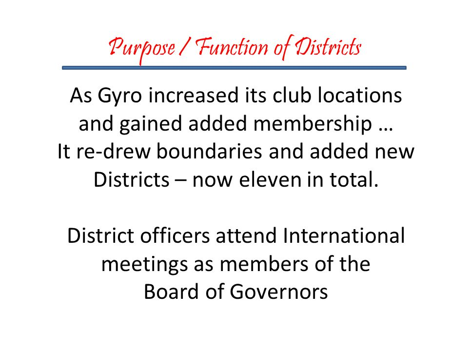 Purpose / Function of Districts As Gyro increased its club locations and gained added membership … It re-drew boundaries and added new Districts – now eleven in total.