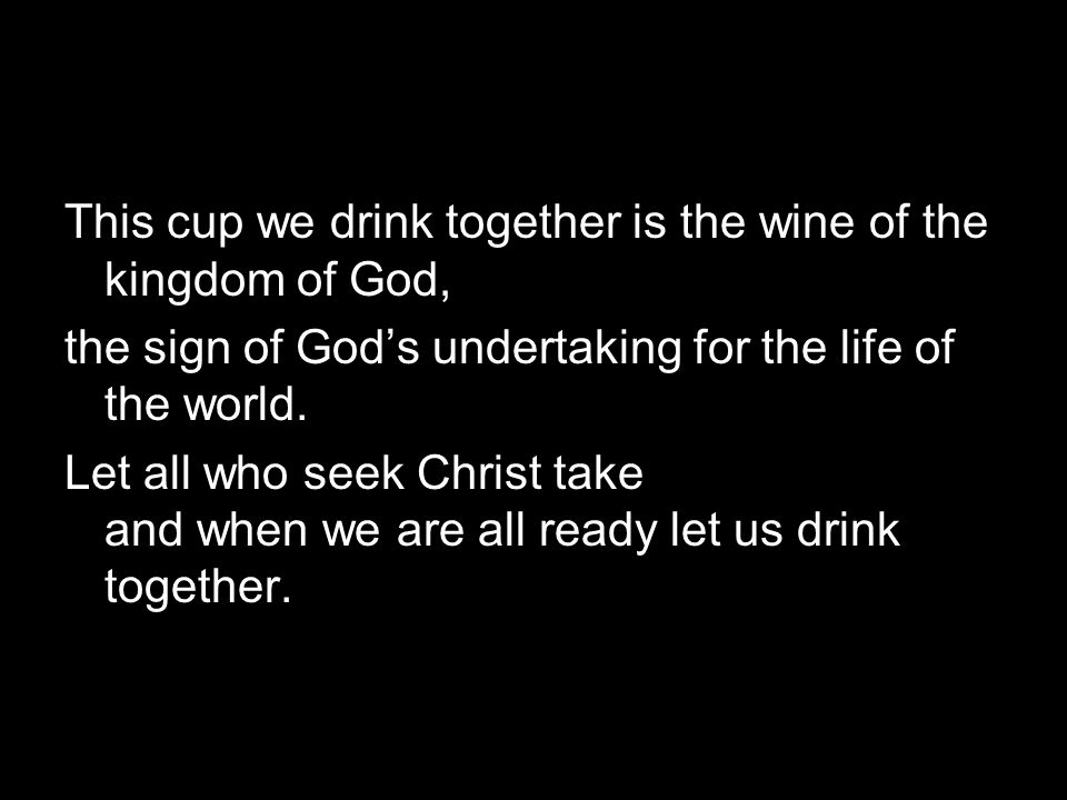 This cup we drink together is the wine of the kingdom of God, the sign of God's undertaking for the life of the world.