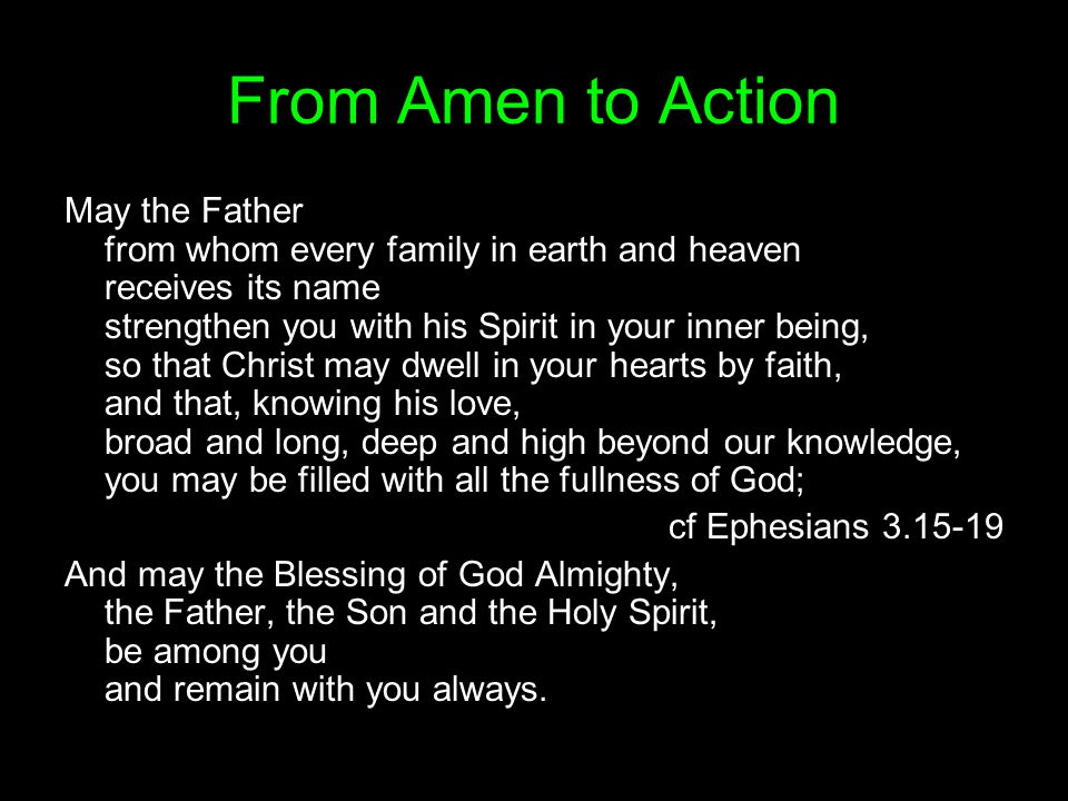 From Amen to Action May the Father from whom every family in earth and heaven receives its name strengthen you with his Spirit in your inner being, so that Christ may dwell in your hearts by faith, and that, knowing his love, broad and long, deep and high beyond our knowledge, you may be filled with all the fullness of God; cf Ephesians 3.15-19 And may the Blessing of God Almighty, the Father, the Son and the Holy Spirit, be among you and remain with you always.