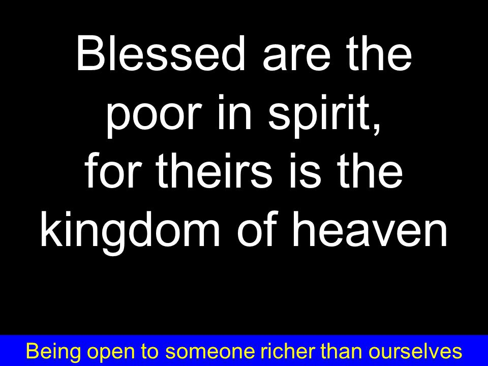 Blessed are the poor in spirit, for theirs is the kingdom of heaven Being open to someone richer than ourselves