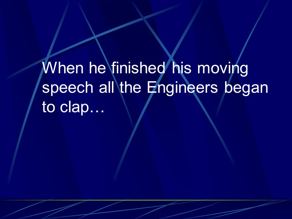 When he finished his moving speech all the Engineers began to clap…