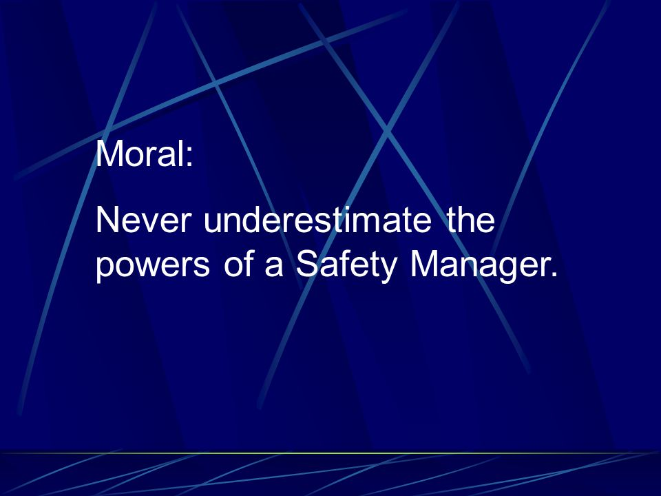 Moral: Never underestimate the powers of a Safety Manager.