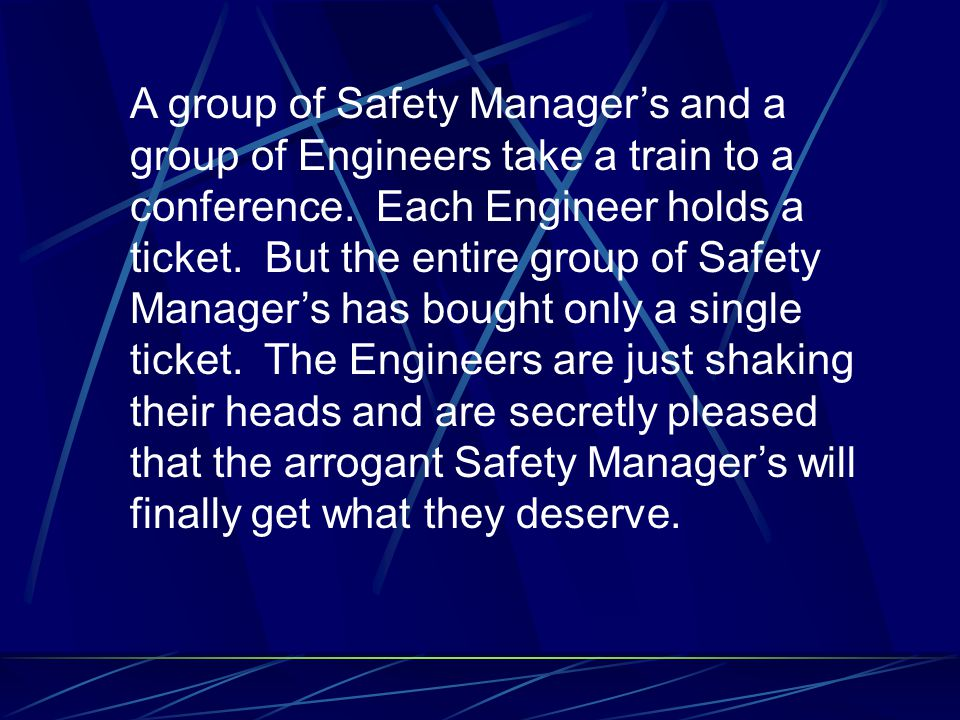 A group of Safety Manager's and a group of Engineers take a train to a conference. Each Engineer holds a ticket. But the entire group of Safety Manage