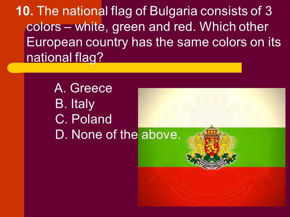 10. The national flag of Bulgaria consists of 3 colors – white, green and red. Which other European country has the same colors on its national flag?