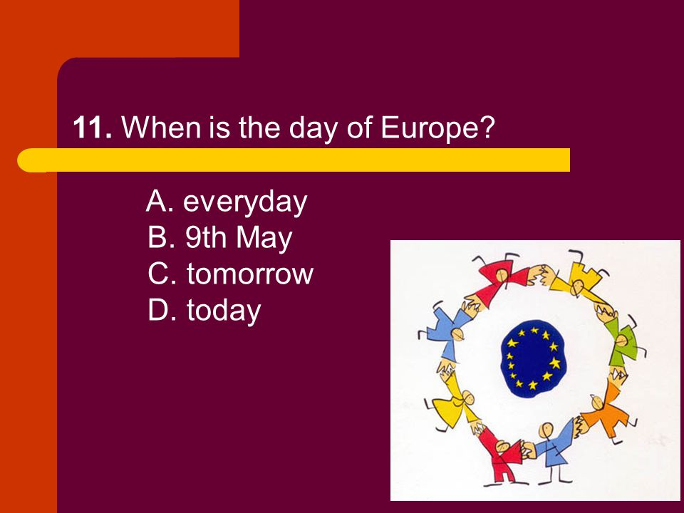 11. When is the day of Europe? A. everyday B. 9th May C. tomorrow D. today