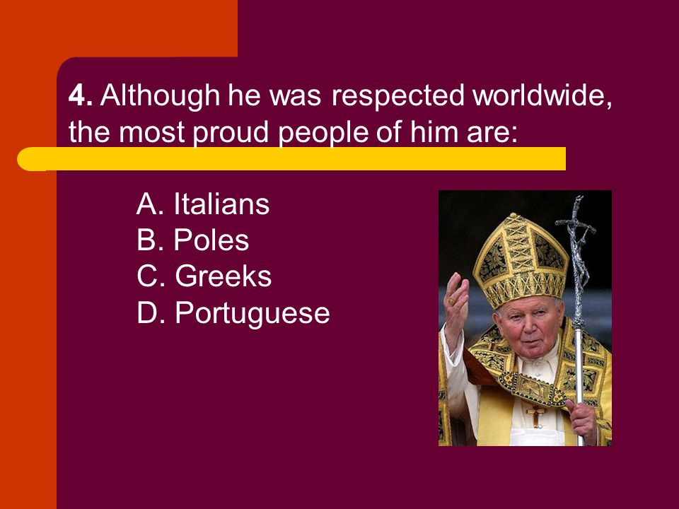 4. Although he was respected worldwide, the most proud people of him are: A. Italians B. Poles C. Greeks D. Portuguese