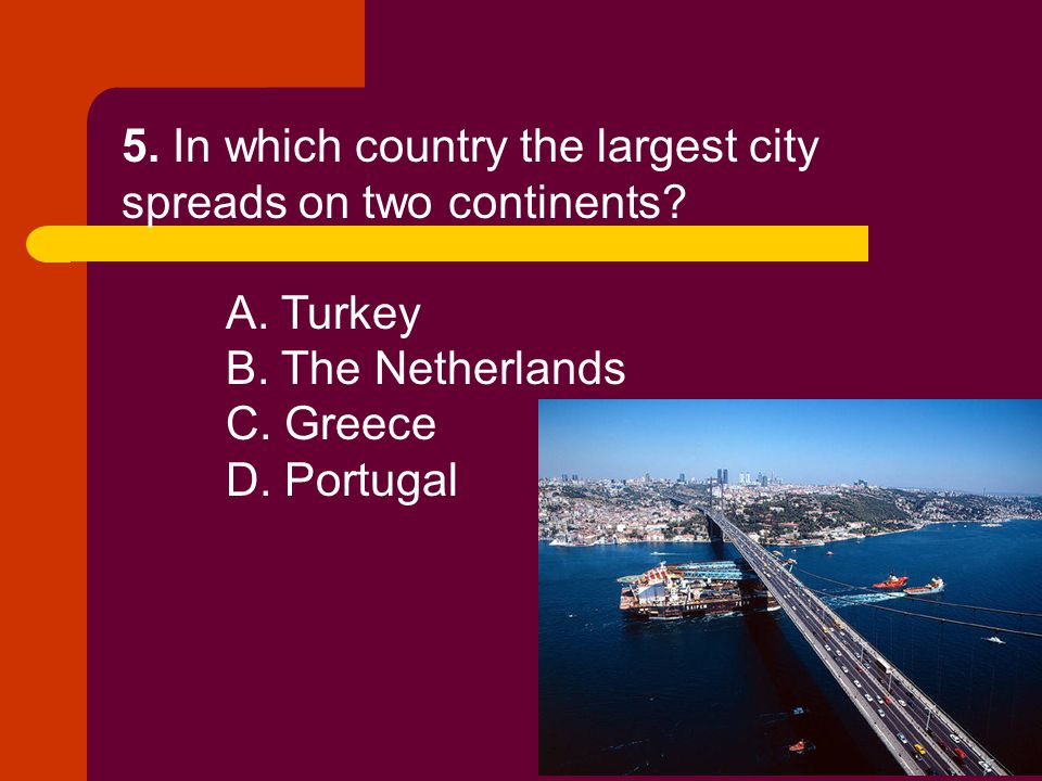 5. In which country the largest city spreads on two continents? A. Turkey B. The Netherlands C. Greece D. Portugal