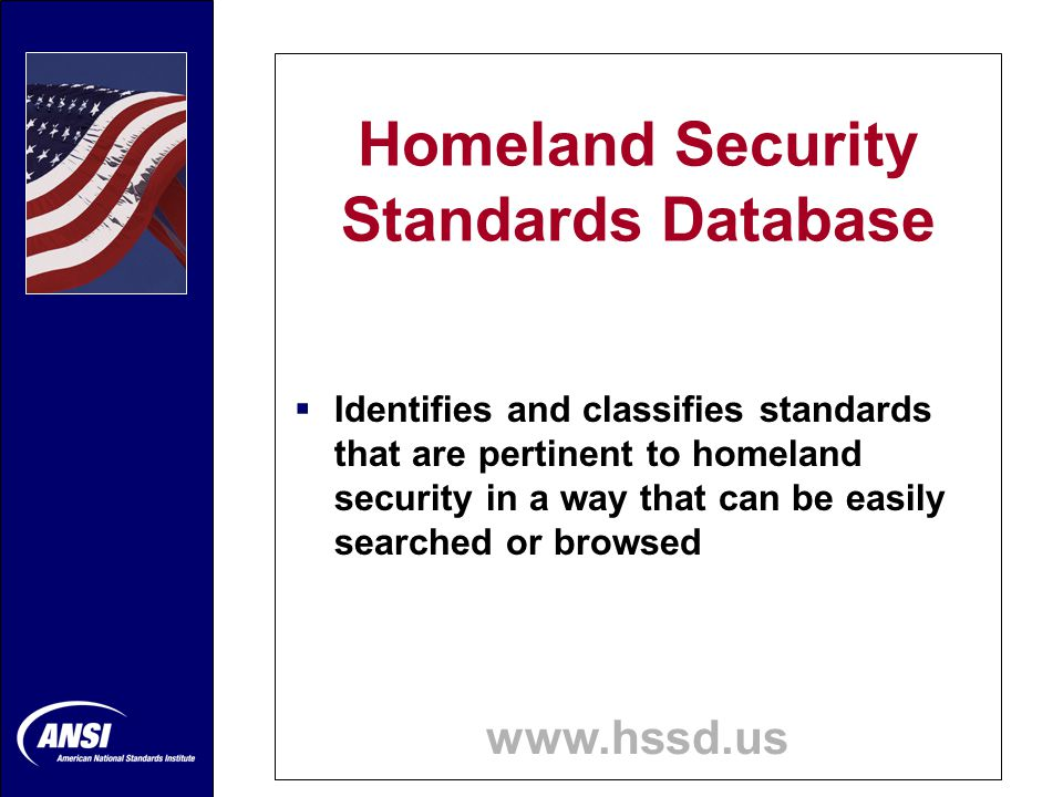 Homeland Security Standards Database www.hssd.us  Identifies and classifies standards that are pertinent to homeland security in a way that can be easily searched or browsed
