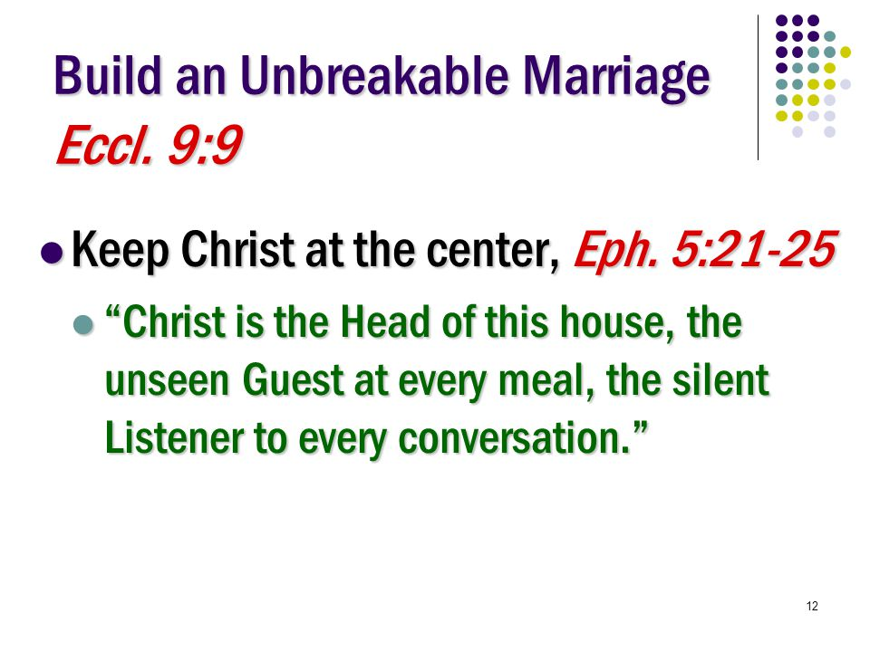 12 Build an Unbreakable Marriage Eccl. 9:9 Keep Christ at the center, Eph.