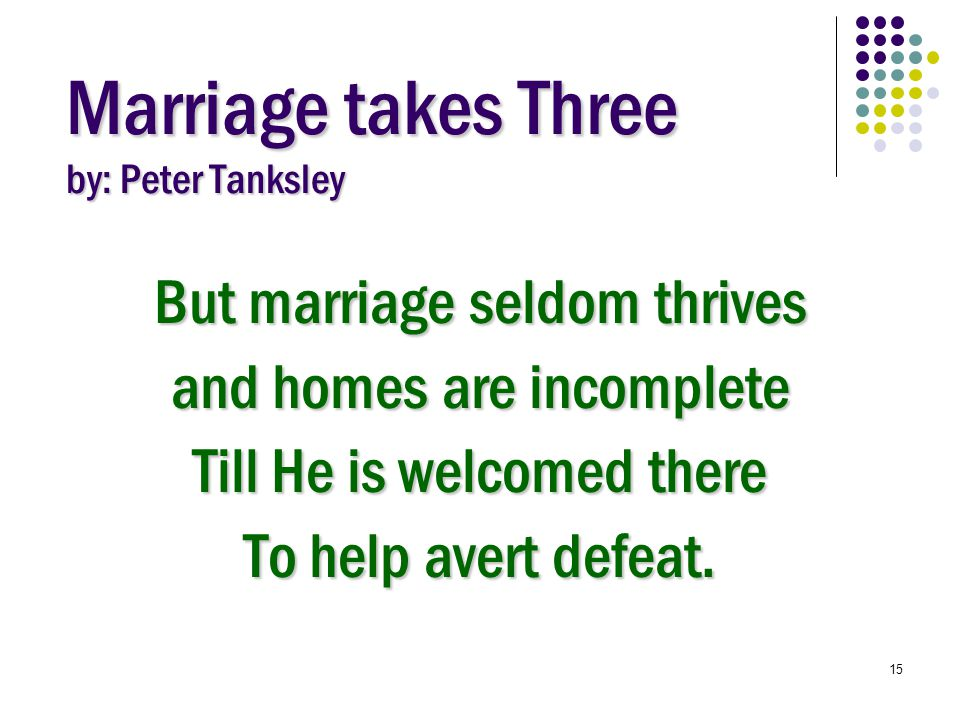 15 Marriage takes Three by: Peter Tanksley But marriage seldom thrives and homes are incomplete Till He is welcomed there To help avert defeat.