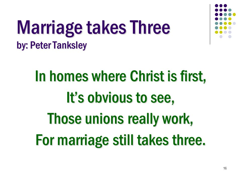 16 Marriage takes Three by: Peter Tanksley In homes where Christ is first, It's obvious to see, Those unions really work, For marriage still takes three.