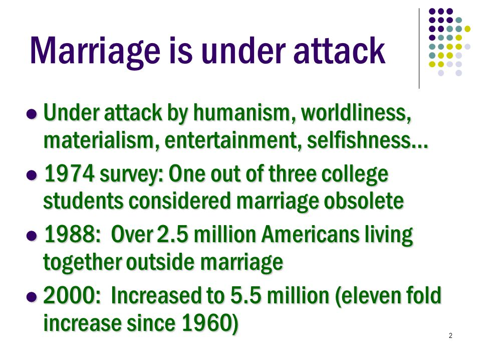 2 Marriage is under attack Under attack by humanism, worldliness, materialism, entertainment, selfishness...