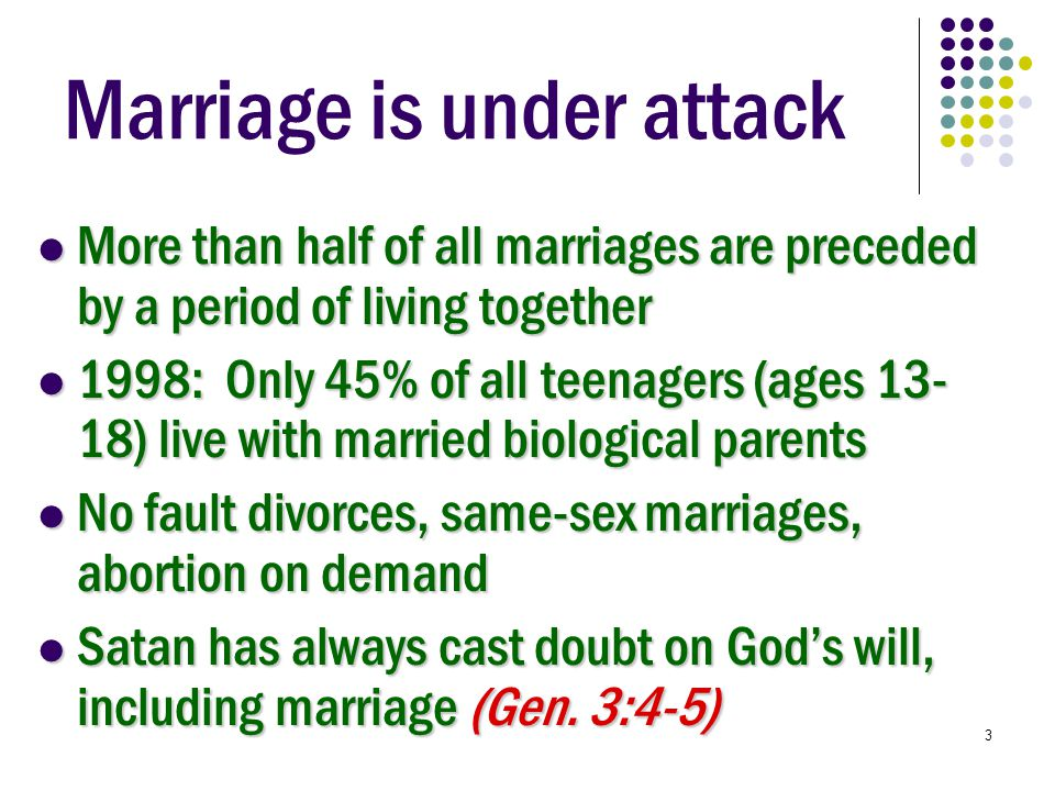 3 Marriage is under attack More than half of all marriages are preceded by a period of living together More than half of all marriages are preceded by a period of living together 1998: Only 45% of all teenagers (ages 13- 18) live with married biological parents 1998: Only 45% of all teenagers (ages 13- 18) live with married biological parents No fault divorces, same-sex marriages, abortion on demand No fault divorces, same-sex marriages, abortion on demand Satan has always cast doubt on God's will, including marriage (Gen.
