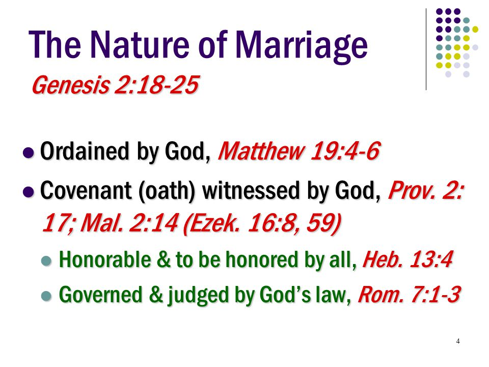 4 Genesis 2:18-25 The Nature of Marriage Genesis 2:18-25 Ordained by God, Matthew 19:4-6 Ordained by God, Matthew 19:4-6 Covenant (oath) witnessed by God, Prov.