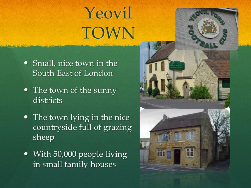 Yeovil TOWN Small, nice town in the South East of London Small, nice town in the South East of London The town of the sunny districts The town of the sunny districts The town lying in the nice countryside full of grazing sheep The town lying in the nice countryside full of grazing sheep With 50,000 people living in small family houses With 50,000 people living in small family houses
