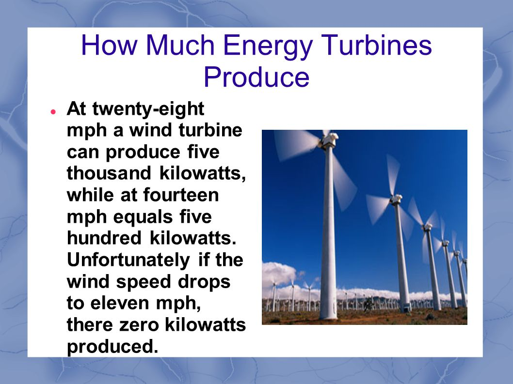 How Much Energy Turbines Produce At twenty-eight mph a wind turbine can produce five thousand kilowatts, while at fourteen mph equals five hundred kilowatts.