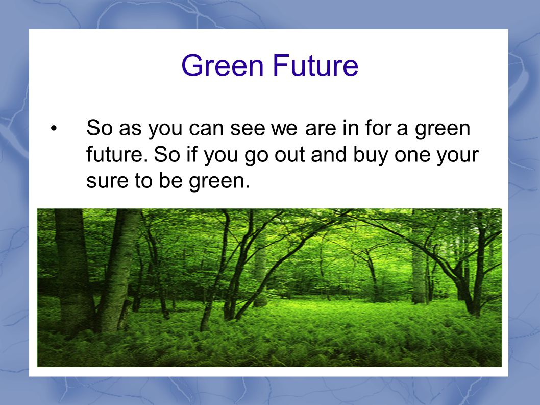 Green Future So as you can see we are in for a green future.