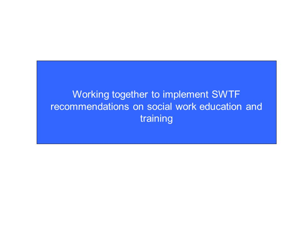 Refining and implementing the SWTF recommendations Social Work Reform Board  Chaired by Moira Gibb  20 representatives of stakeholder organisations (4 HEI reps)  Will support government in developing the Government Implementation plan ( early March) which will set out a clear route map for the reform, (short, medium and long term milestones)  Will receive reports from member organisation to confirm to Ministers the continuing commitment and action from all sectors and work being undertaken to develop and implement the recommendations.