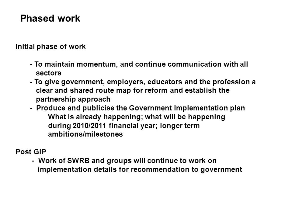 Phased work Initial phase of work - To maintain momentum, and continue communication with all sectors - To give government, employers, educators and t