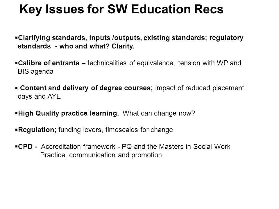 The SW education and training recommendations - Starting out 1 Calibre of entrants  Proposals for clarifying thresholds for UCAS points and confirming competence in maths and English  Regulation to ensure criteria are applied consistently and in line with Government widening participation policy  Revised criteria for entry, including written test and interview; 2 Overhaul of content and delivery of degree courses  Consistent curriculum based on jointly agreed standards which are explicitly tied to robust assessment processes  Course providers up to date with current knowledge, policy, practice 3 High quality practice placements  Sharing of accountability and responsibility  Advanced teaching organisations  Revised criteria and funding  Definitive standards for those who teach and assess students  The Task Force has suggested a reduction in the number of required placement days