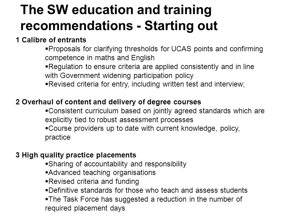 Starting out (cont.) 4 Assessed and supported year in employment  To be completed before licence to practise first awarded, as the final stage in becoming a social worker  The Task Force suggests:  Fixed entitlements to time for study, supervision, training, ICT etc.