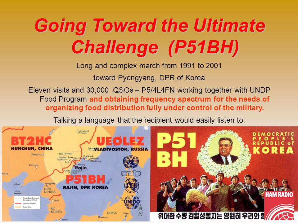 Going Toward the Ultimate Challenge (P51BH) Long and complex march from 1991 to 2001 toward Pyongyang, DPR of Korea Eleven visits and 30,000 QSOs – P5/4L4FN working together with UNDP Food Program and obtaining frequency spectrum for the needs of organizing food distribution fully under control of the military.