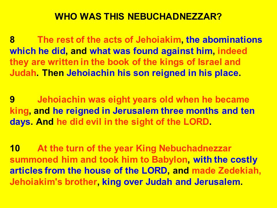 WHO WAS THIS NEBUCHADNEZZAR? 8The rest of the acts of Jehoiakim, the abominations which he did, and what was found against him, indeed they are writte