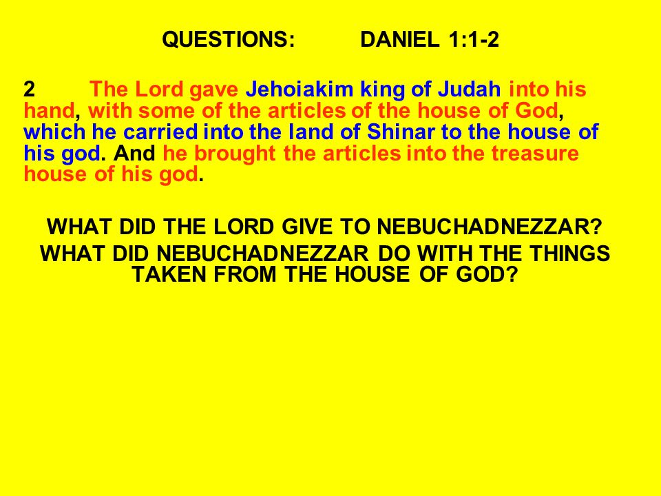 QUESTIONS:DANIEL 1:1-2 2The Lord gave Jehoiakim king of Judah into his hand, with some of the articles of the house of God, which he carried into the