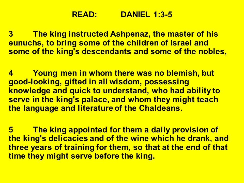 READ:DANIEL 1:3-5 3The king instructed Ashpenaz, the master of his eunuchs, to bring some of the children of Israel and some of the king's descendants