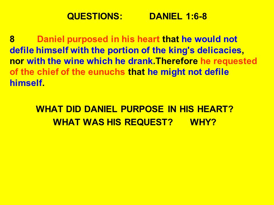 QUESTIONS:DANIEL 1:6-8 8Daniel purposed in his heart that he would not defile himself with the portion of the king s delicacies, nor with the wine which he drank.Therefore he requested of the chief of the eunuchs that he might not defile himself.