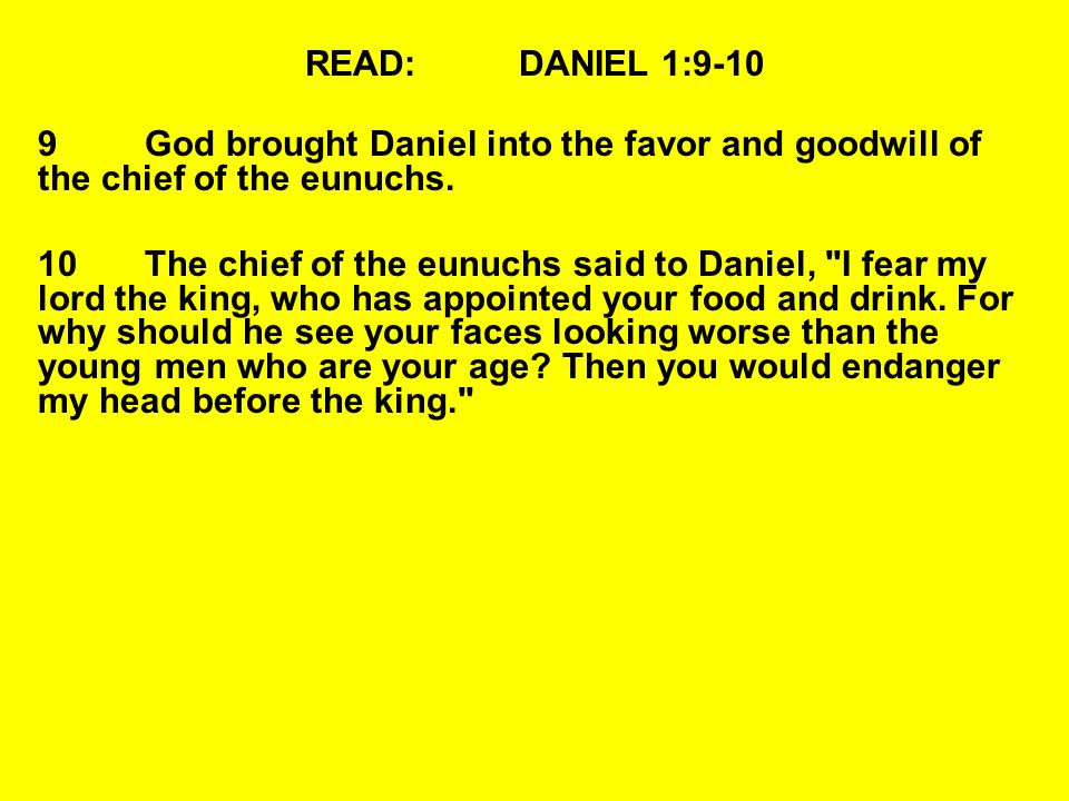 READ:DANIEL 1:9-10 9God brought Daniel into the favor and goodwill of the chief of the eunuchs. 10The chief of the eunuchs said to Daniel,