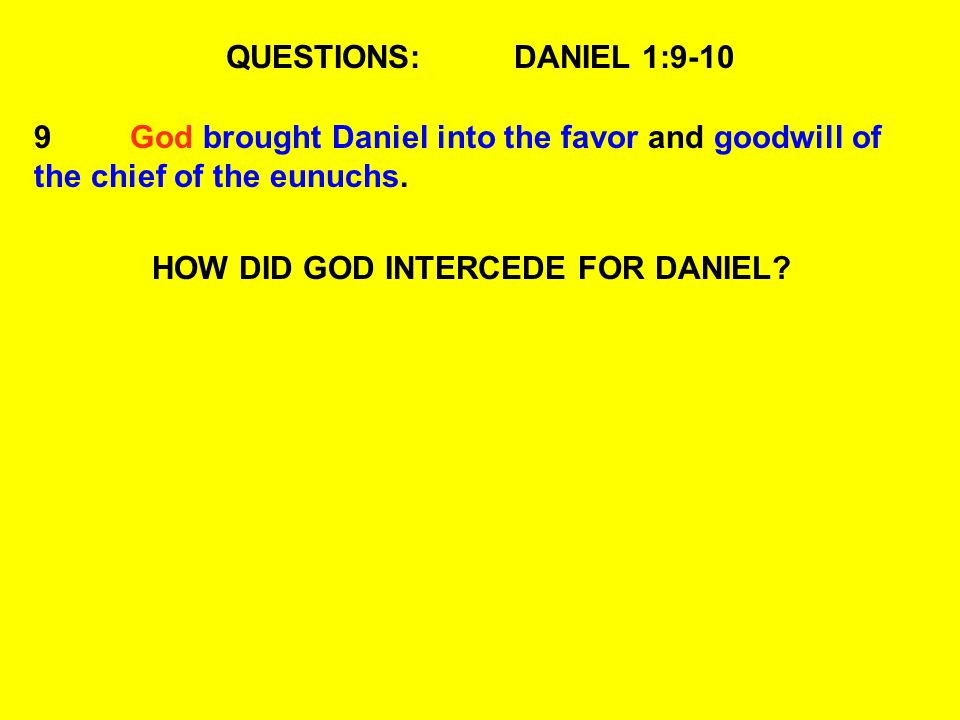 QUESTIONS:DANIEL 1:9-10 9God brought Daniel into the favor and goodwill of the chief of the eunuchs.