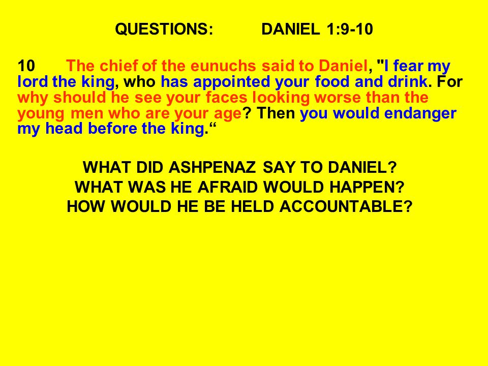 QUESTIONS:DANIEL 1:9-10 10The chief of the eunuchs said to Daniel, I fear my lord the king, who has appointed your food and drink.