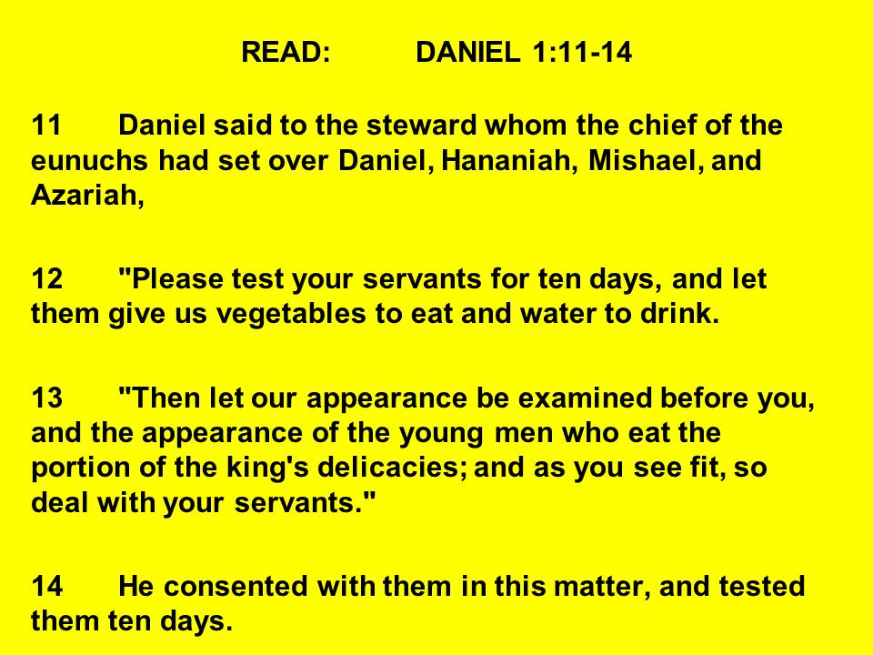 READ:DANIEL 1:11-14 11Daniel said to the steward whom the chief of the eunuchs had set over Daniel, Hananiah, Mishael, and Azariah, 12 Please test your servants for ten days, and let them give us vegetables to eat and water to drink.