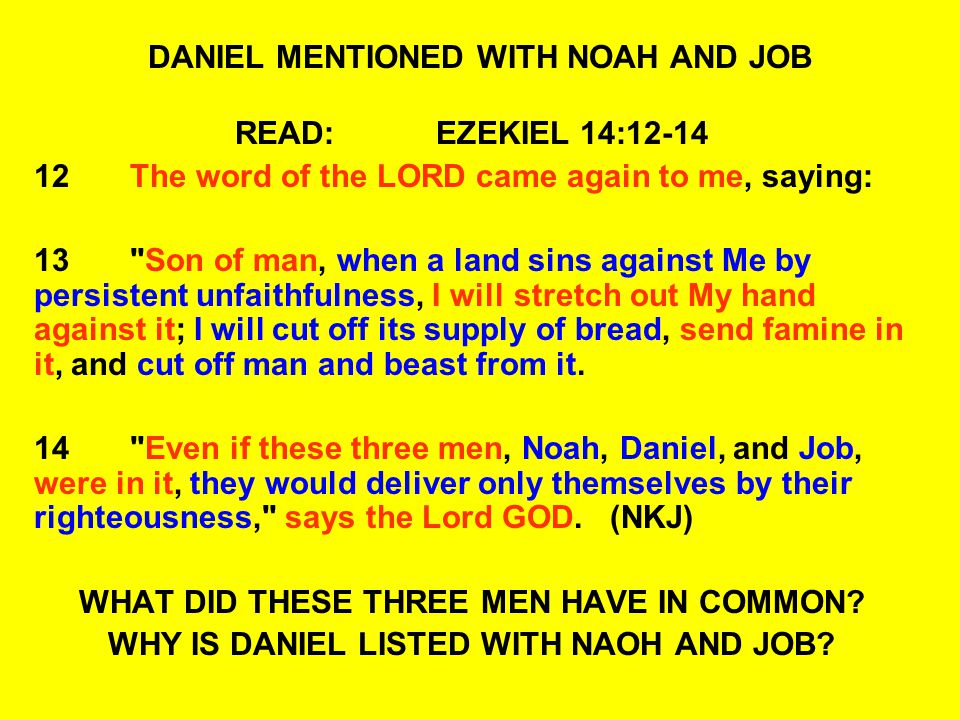 DANIEL MENTIONED WITH NOAH AND JOB READ: EZEKIEL 14:12-14 12The word of the LORD came again to me, saying: 13 Son of man, when a land sins against Me by persistent unfaithfulness, I will stretch out My hand against it; I will cut off its supply of bread, send famine in it, and cut off man and beast from it.
