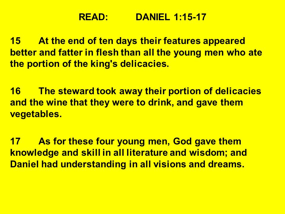 READ:DANIEL 1:15-17 15At the end of ten days their features appeared better and fatter in flesh than all the young men who ate the portion of the king