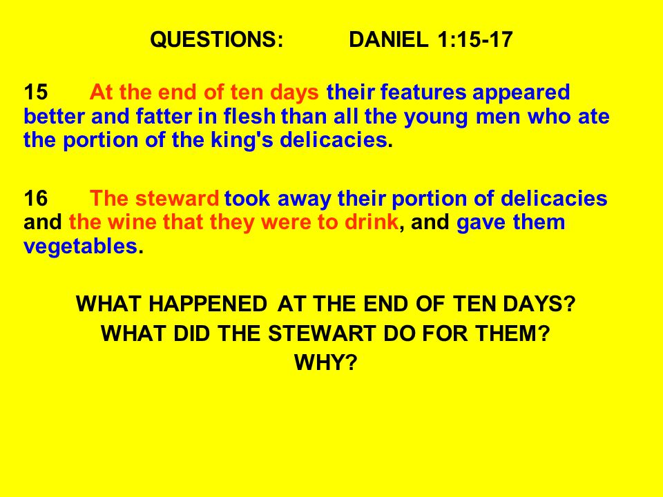 QUESTIONS:DANIEL 1:15-17 15At the end of ten days their features appeared better and fatter in flesh than all the young men who ate the portion of the king s delicacies.