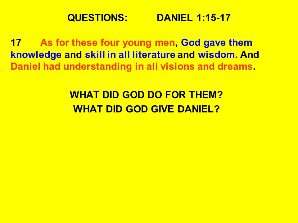 QUESTIONS:DANIEL 1:15-17 17As for these four young men, God gave them knowledge and skill in all literature and wisdom. And Daniel had understanding i
