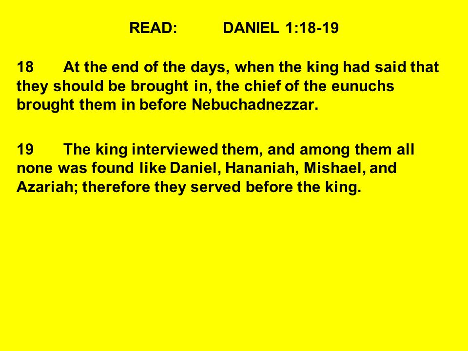 READ:DANIEL 1:18-19 18At the end of the days, when the king had said that they should be brought in, the chief of the eunuchs brought them in before N