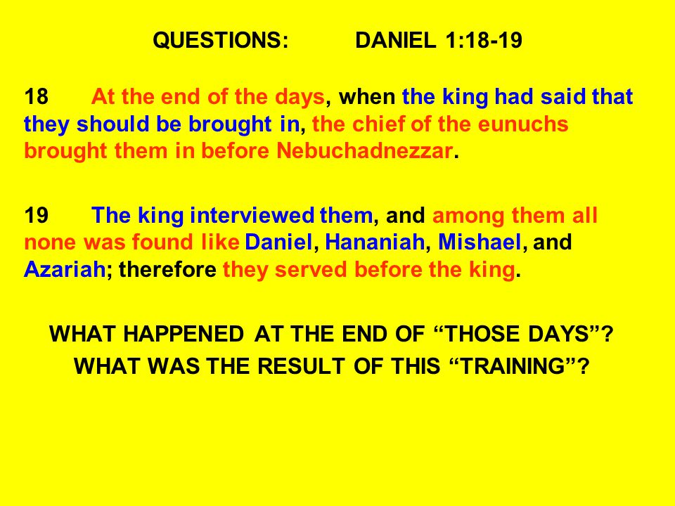 QUESTIONS:DANIEL 1:18-19 18At the end of the days, when the king had said that they should be brought in, the chief of the eunuchs brought them in bef