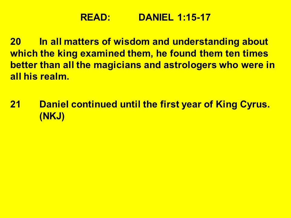 READ:DANIEL 1:15-17 20In all matters of wisdom and understanding about which the king examined them, he found them ten times better than all the magicians and astrologers who were in all his realm.