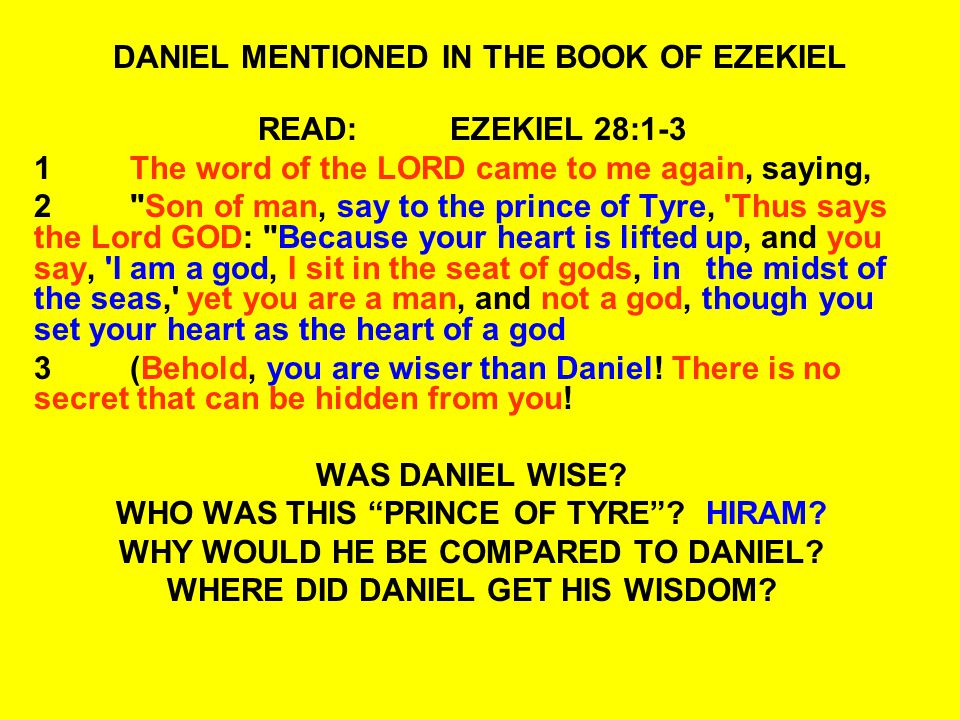 DANIEL MENTIONED IN THE BOOK OF EZEKIEL READ:EZEKIEL 28:1-3 1The word of the LORD came to me again, saying, 2